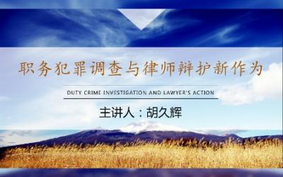 胡久辉律师:监察委时代职务犯罪辩护律师如何新作为
